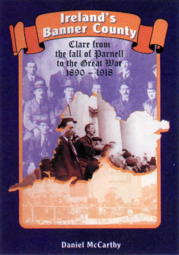 <em><strong>Ireland's Banner County- Clare from the fall of Parnell to the Great War, 1890-1918</strong>.</em>